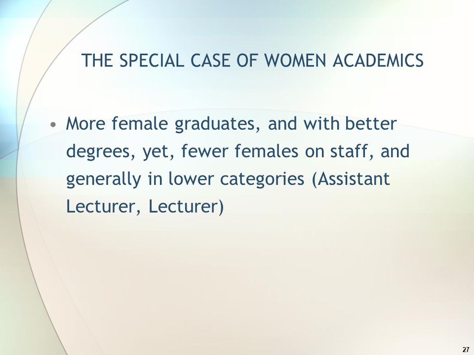 THE SPECIAL CASE OF WOMEN ACADEMICS More female graduates, and with better degrees, yet, fewer females on staff, and generally in lower categories (Assistant Lecturer, Lecturer) 27
