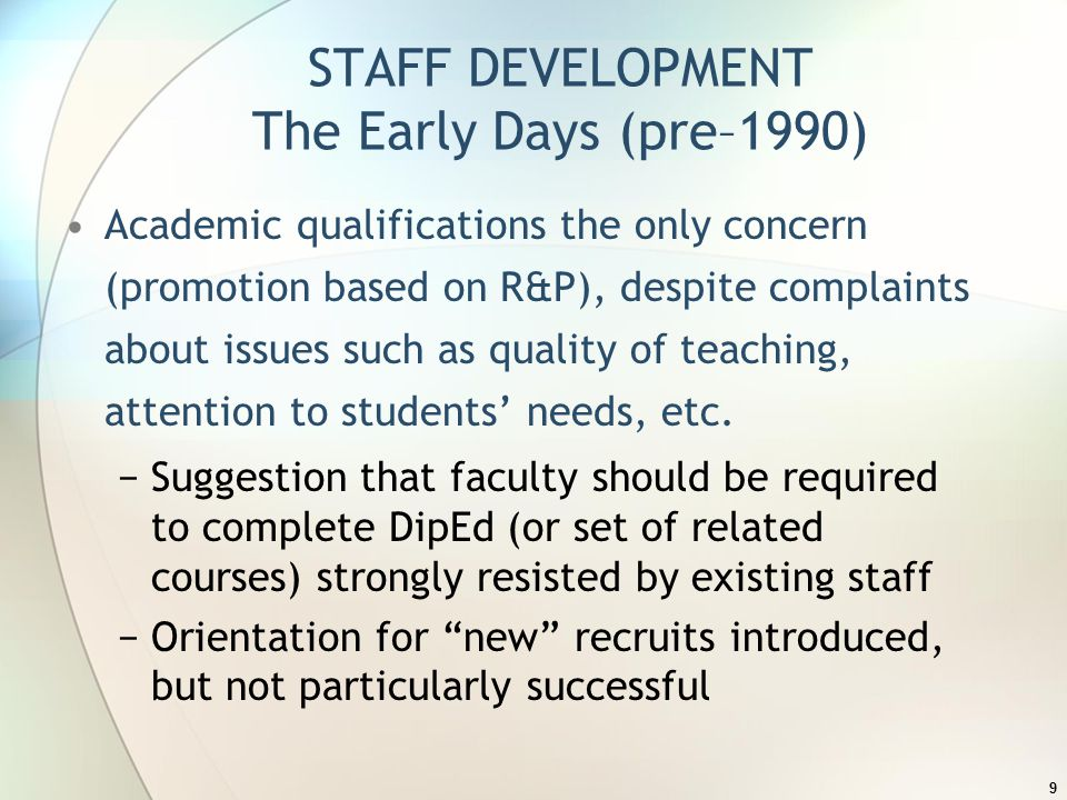 STAFF DEVELOPMENT The Early Days (pre–1990) Academic qualifications the only concern (promotion based on R&P), despite complaints about issues such as quality of teaching, attention to students' needs, etc.