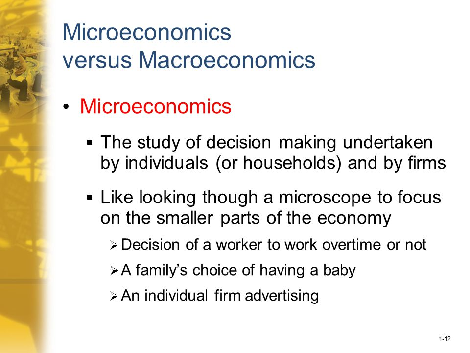 1-12 Microeconomics versus Macroeconomics Microeconomics  The study of decision making undertaken by individuals (or households) and by firms  Like looking though a microscope to focus on the smaller parts of the economy  Decision of a worker to work overtime or not  A family's choice of having a baby  An individual firm advertising