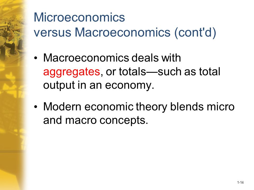 1-14 Microeconomics versus Macroeconomics (cont d) Macroeconomics deals with aggregates, or totals—such as total output in an economy.
