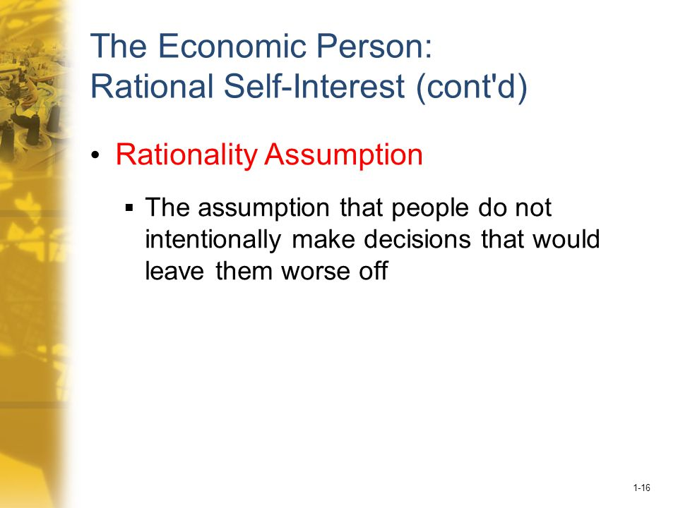 1-16 The Economic Person: Rational Self-Interest (cont d) Rationality Assumption  The assumption that people do not intentionally make decisions that would leave them worse off