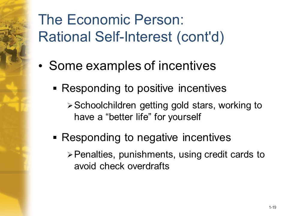 1-19 The Economic Person: Rational Self-Interest (cont d) Some examples of incentives  Responding to positive incentives  Schoolchildren getting gold stars, working to have a better life for yourself  Responding to negative incentives  Penalties, punishments, using credit cards to avoid check overdrafts
