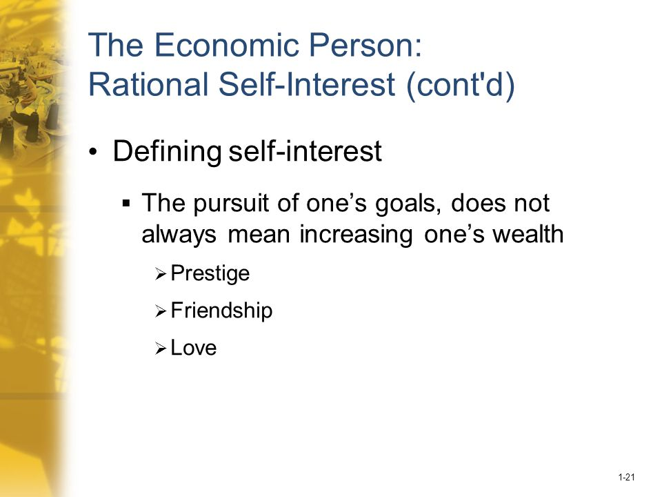 1-21 The Economic Person: Rational Self-Interest (cont d) Defining self-interest  The pursuit of one's goals, does not always mean increasing one's wealth  Prestige  Friendship  Love