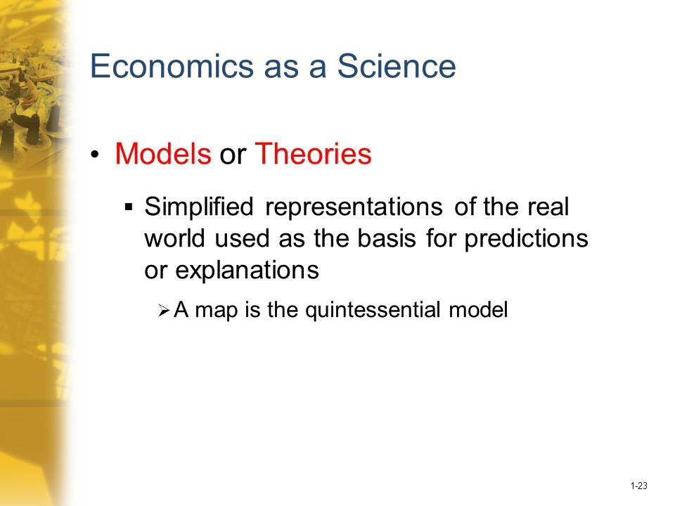 1-23 Economics as a Science Models or Theories  Simplified representations of the real world used as the basis for predictions or explanations  A map is the quintessential model