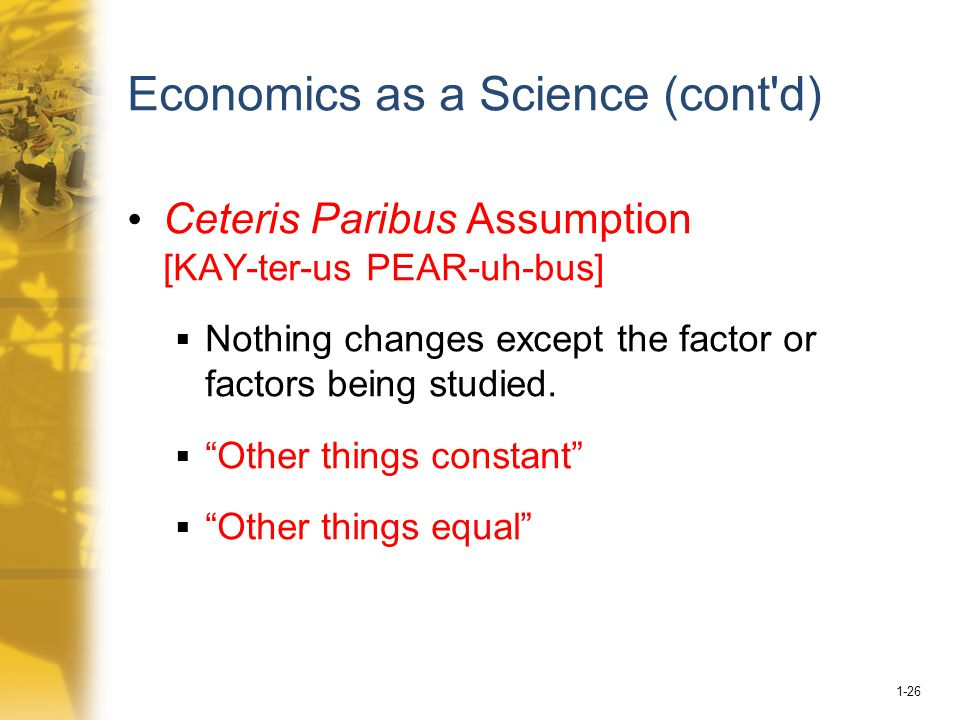 1-26 Economics as a Science (cont d) Ceteris Paribus Assumption [KAY-ter-us PEAR-uh-bus]  Nothing changes except the factor or factors being studied.
