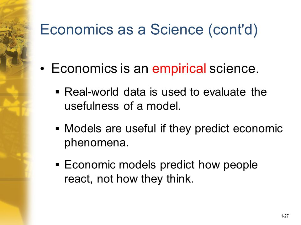1-27 Economics as a Science (cont d) Economics is an empirical science.
