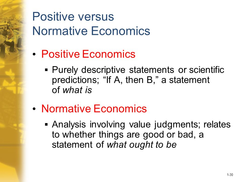 1-30 Positive versus Normative Economics Positive Economics  Purely descriptive statements or scientific predictions; If A, then B, a statement of what is Normative Economics  Analysis involving value judgments; relates to whether things are good or bad, a statement of what ought to be