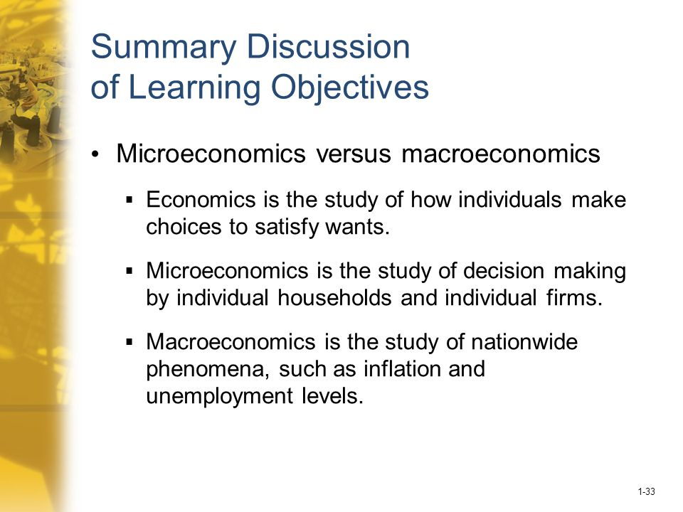 1-33 Summary Discussion of Learning Objectives Microeconomics versus macroeconomics  Economics is the study of how individuals make choices to satisfy wants.