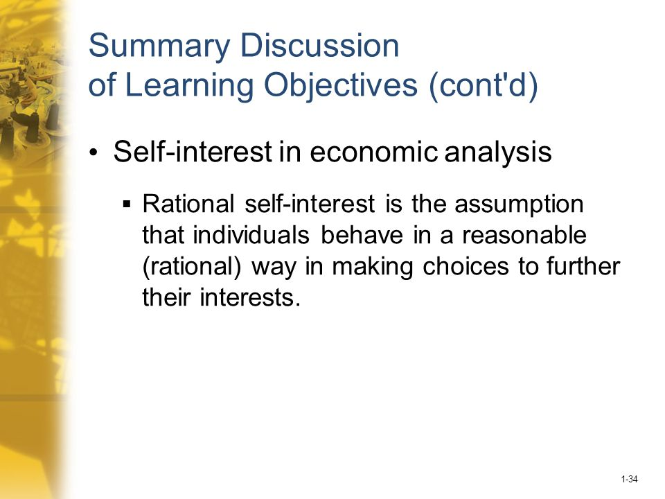 1-34 Summary Discussion of Learning Objectives (cont d) Self-interest in economic analysis  Rational self-interest is the assumption that individuals behave in a reasonable (rational) way in making choices to further their interests.