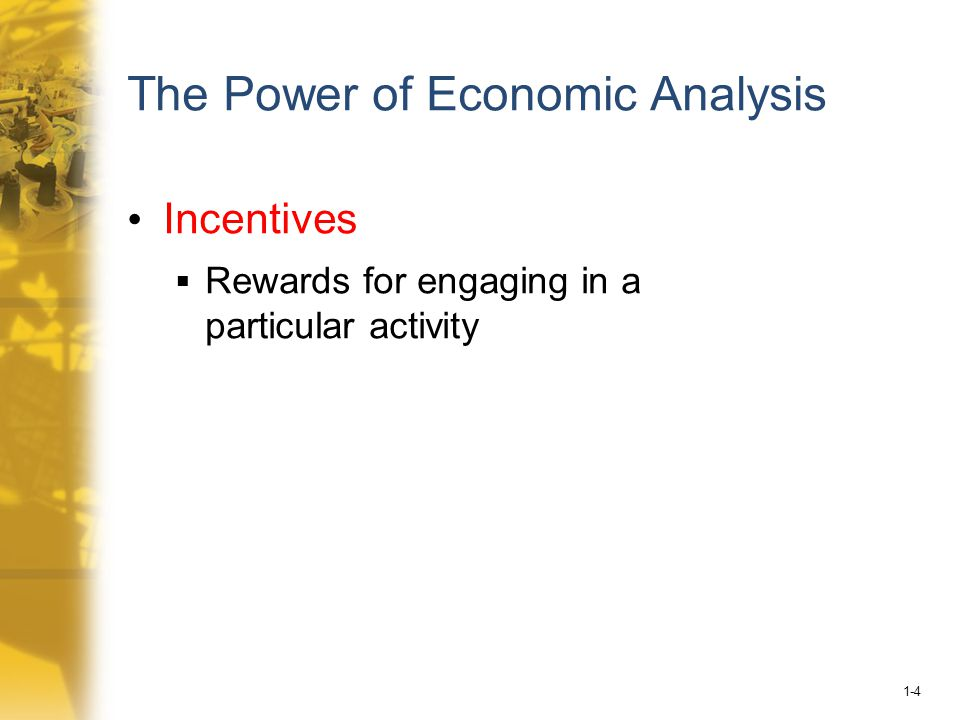 1-4 The Power of Economic Analysis Incentives  Rewards for engaging in a particular activity