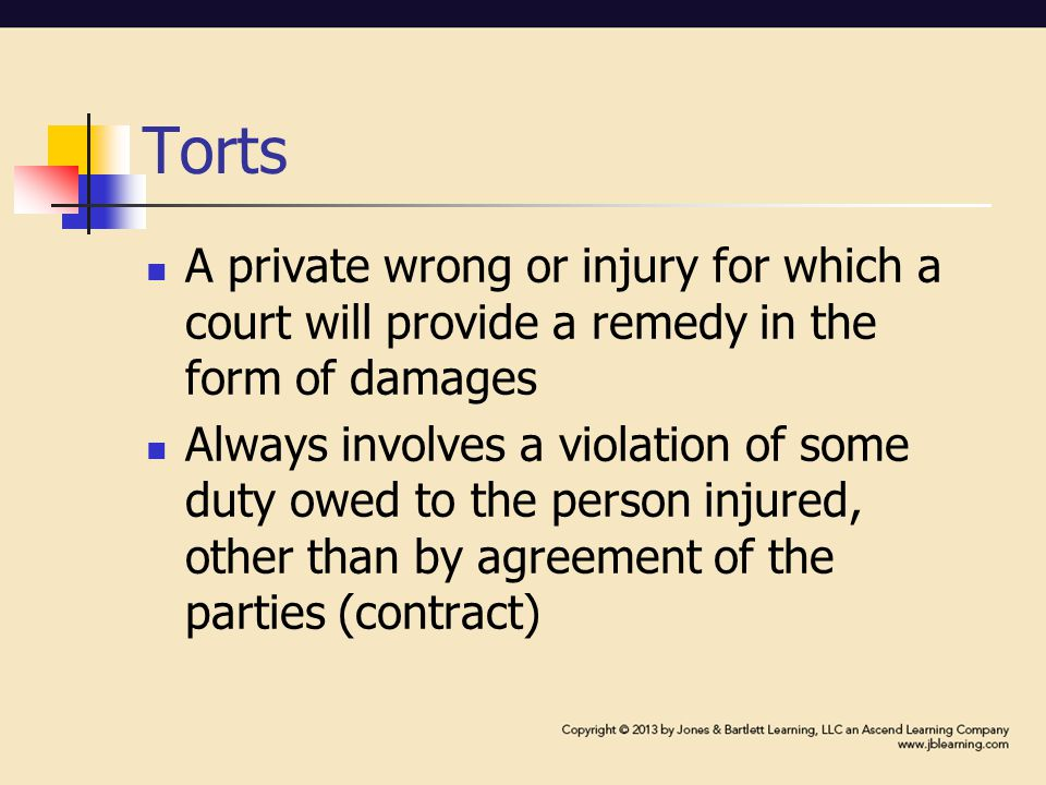 Torts A private wrong or injury for which a court will provide a remedy in the form of damages Always involves a violation of some duty owed to the person injured, other than by agreement of the parties (contract)