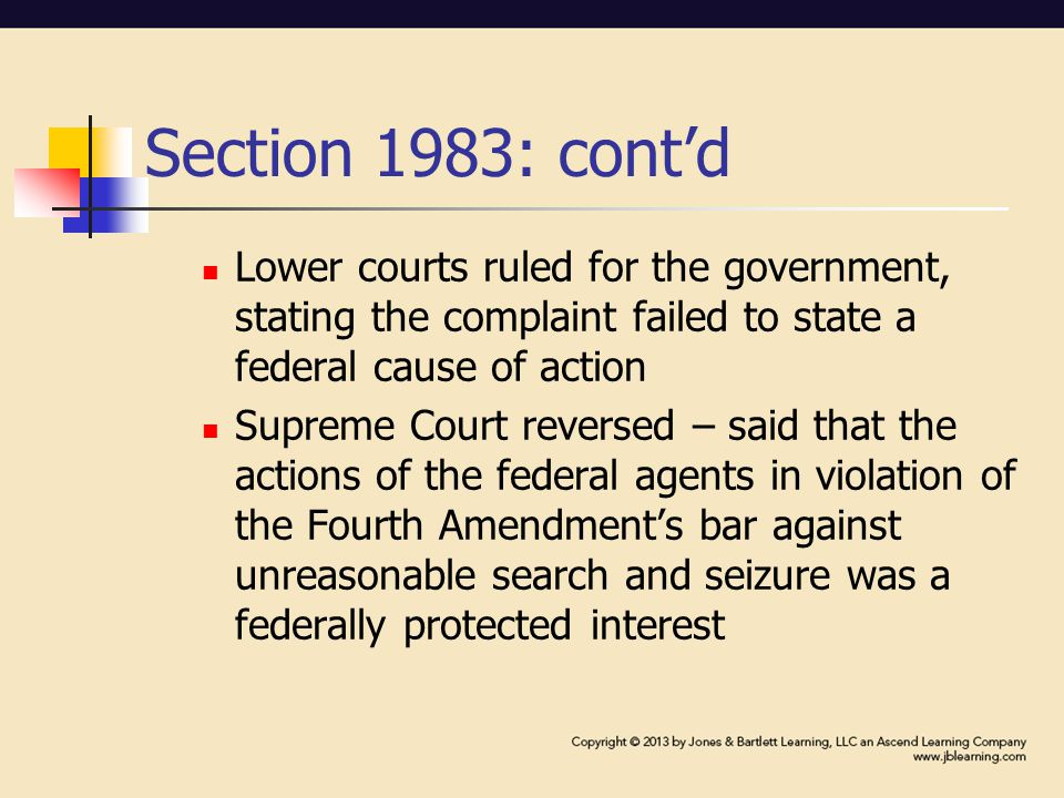 Section 1983: cont'd Lower courts ruled for the government, stating the complaint failed to state a federal cause of action Supreme Court reversed – said that the actions of the federal agents in violation of the Fourth Amendment's bar against unreasonable search and seizure was a federally protected interest