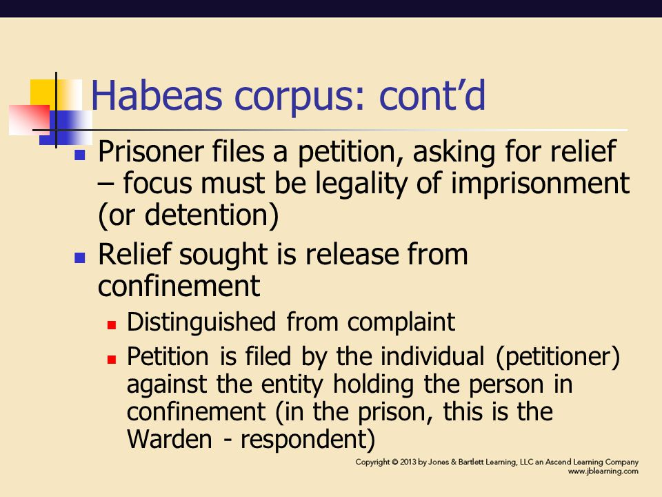 Habeas corpus: cont'd Prisoner files a petition, asking for relief – focus must be legality of imprisonment (or detention) Relief sought is release from confinement Distinguished from complaint Petition is filed by the individual (petitioner) against the entity holding the person in confinement (in the prison, this is the Warden - respondent)