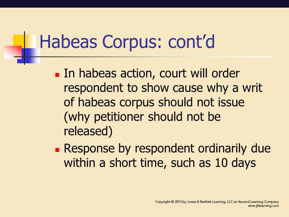 Habeas Corpus: cont'd In habeas action, court will order respondent to show cause why a writ of habeas corpus should not issue (why petitioner should not be released) Response by respondent ordinarily due within a short time, such as 10 days