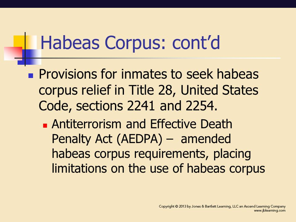 Habeas Corpus: cont'd AEDPA: Requires exhaustion of state remedies prior to filing Allows federal courts to dismiss application for a writ of habeas corpus, even if no exhaustion, upon finding the writ has no merit Establishes a one-year period of limitation for federal prisoner to file a motion attacking the legality of his sentence