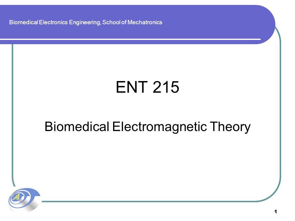 1 Biomedical Electronics Engineering, School of Mechatronics ENT 215 Biomedical Electromagnetic Theory