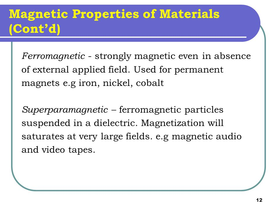 12 Magnetic Properties of Materials (Cont'd) Ferromagnetic - strongly magnetic even in absence of external applied field.