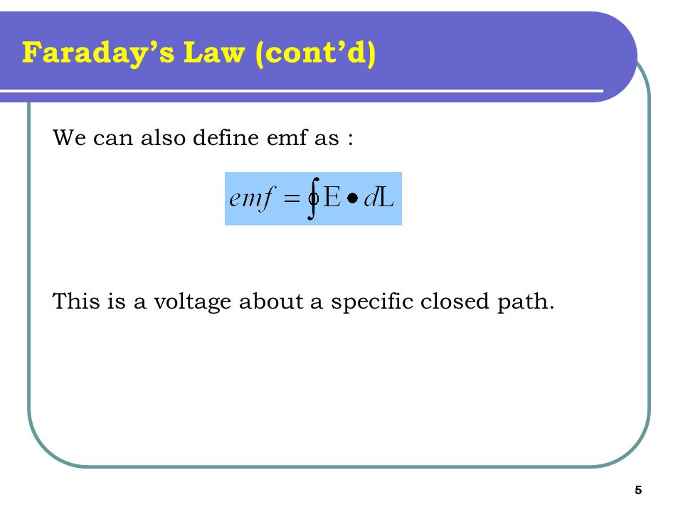 5 Faraday's Law (cont'd) We can also define emf as : This is a voltage about a specific closed path.