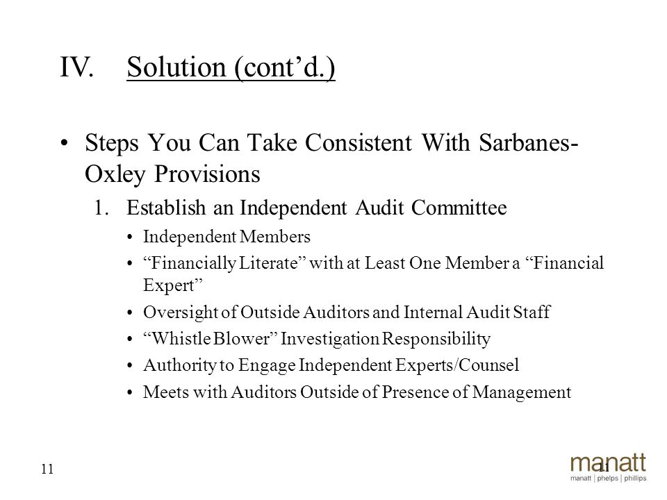 11 Steps You Can Take Consistent With Sarbanes- Oxley Provisions 1.Establish an Independent Audit Committee Independent Members Financially Literate with at Least One Member a Financial Expert Oversight of Outside Auditors and Internal Audit Staff Whistle Blower Investigation Responsibility Authority to Engage Independent Experts/Counsel Meets with Auditors Outside of Presence of Management 11 IV.Solution (cont'd.)