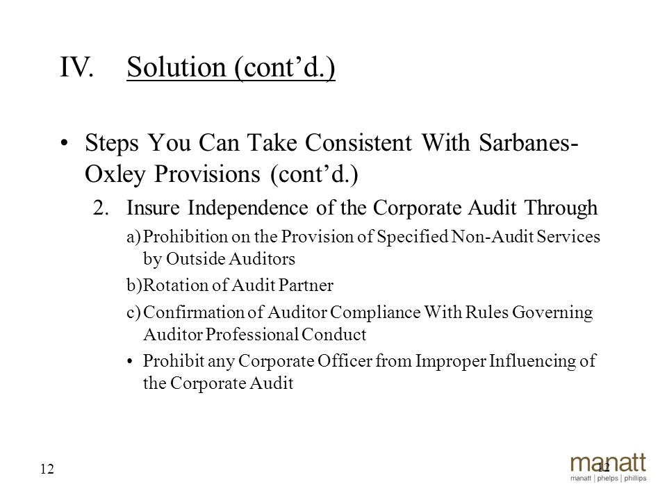 12 Steps You Can Take Consistent With Sarbanes- Oxley Provisions (cont'd.) 2.Insure Independence of the Corporate Audit Through a)Prohibition on the Provision of Specified Non-Audit Services by Outside Auditors b)Rotation of Audit Partner c)Confirmation of Auditor Compliance With Rules Governing Auditor Professional Conduct Prohibit any Corporate Officer from Improper Influencing of the Corporate Audit 12 IV.Solution (cont'd.)