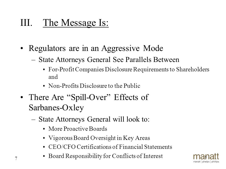 7 Regulators are in an Aggressive Mode –State Attorneys General See Parallels Between For-Profit Companies Disclosure Requirements to Shareholders and Non-Profits Disclosure to the Public There Are Spill-Over Effects of Sarbanes-Oxley –State Attorneys General will look to: More Proactive Boards Vigorous Board Oversight in Key Areas CEO/CFO Certifications of Financial Statements Board Responsibility for Conflicts of Interest 7 III.The Message Is: