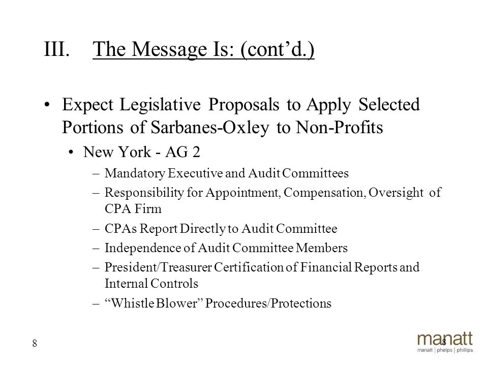 8 Expect Legislative Proposals to Apply Selected Portions of Sarbanes-Oxley to Non-Profits New York - AG 2 –Mandatory Executive and Audit Committees –Responsibility for Appointment, Compensation, Oversight of CPA Firm –CPAs Report Directly to Audit Committee –Independence of Audit Committee Members –President/Treasurer Certification of Financial Reports and Internal Controls – Whistle Blower Procedures/Protections 8 III.The Message Is: (cont'd.)