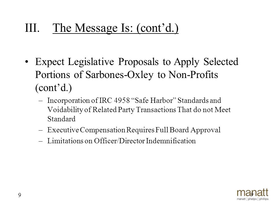 9 Expect Legislative Proposals to Apply Selected Portions of Sarbones-Oxley to Non-Profits (cont'd.) –Incorporation of IRC 4958 Safe Harbor Standards and Voidability of Related Party Transactions That do not Meet Standard –Executive Compensation Requires Full Board Approval –Limitations on Officer/Director Indemnification 9 III.The Message Is: (cont'd.)