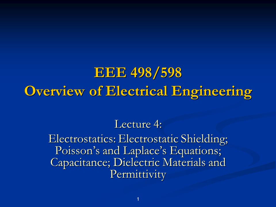 1 EEE 498/598 Overview of Electrical Engineering Lecture 4: Electrostatics: Electrostatic Shielding; Poisson's and Laplace's Equations; Capacitance; D
