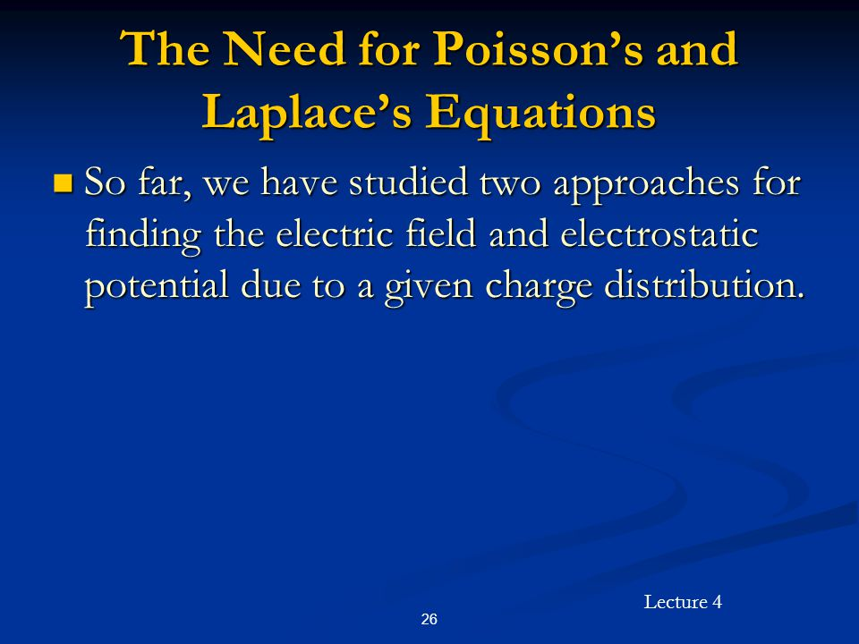 Lecture 4 26 The Need for Poisson's and Laplace's Equations So far, we have studied two approaches for finding the electric field and electrostatic po