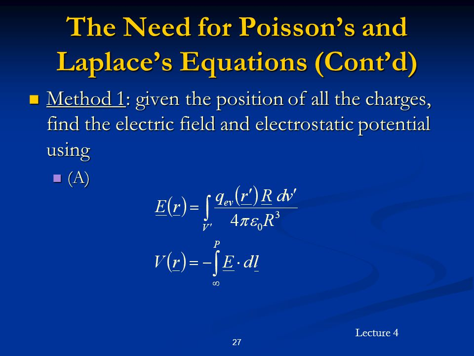 Lecture 4 27 The Need for Poisson's and Laplace's Equations (Cont'd) Method 1: given the position of all the charges, find the electric field and elec