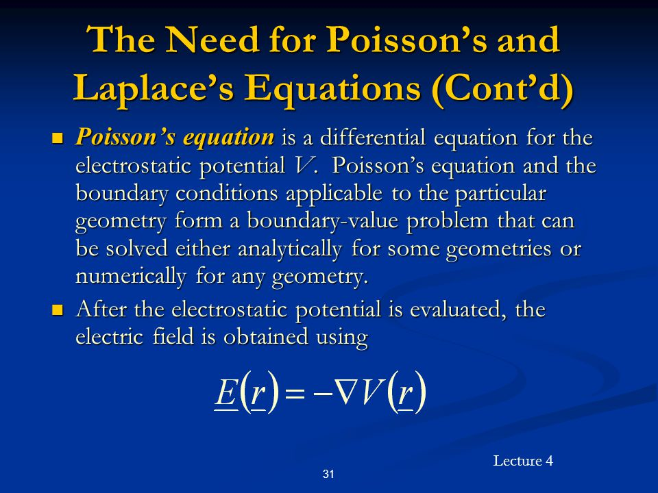 Lecture 4 31 The Need for Poisson's and Laplace's Equations (Cont'd) Poisson's equation is a differential equation for the electrostatic potential V.