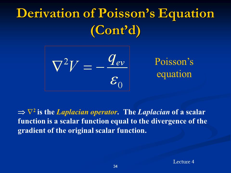 Lecture 4 34 Derivation of Poisson's Equation (Cont'd) Poisson's equation   2 is the Laplacian operator. The Laplacian of a scalar function is a sca