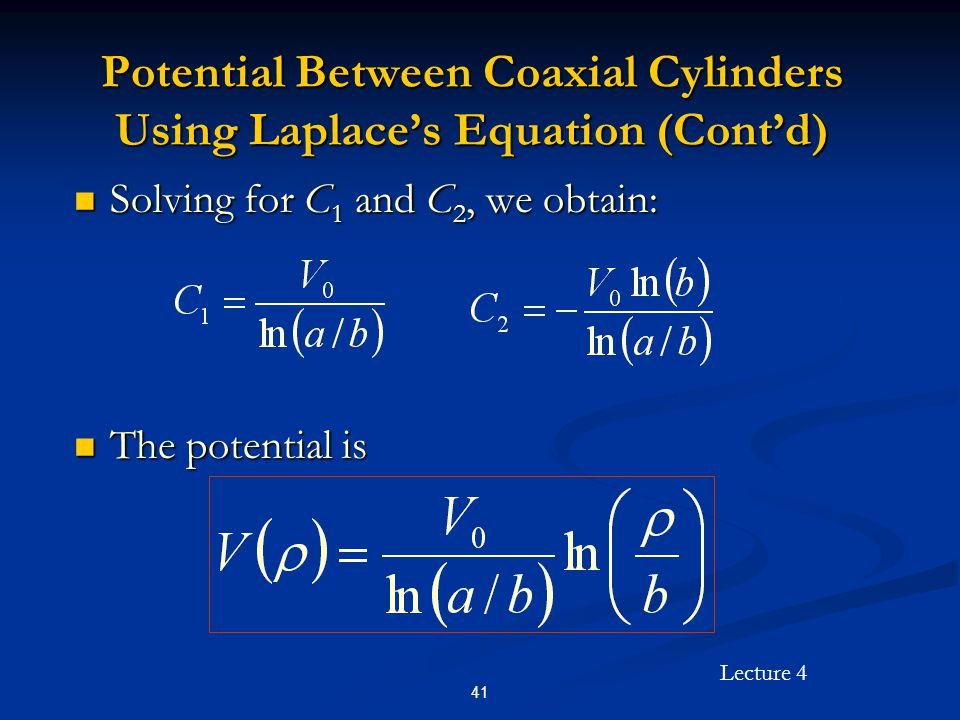 Lecture 4 41 Potential Between Coaxial Cylinders Using Laplace's Equation (Cont'd) Solving for C 1 and C 2, we obtain: Solving for C 1 and C 2, we obt