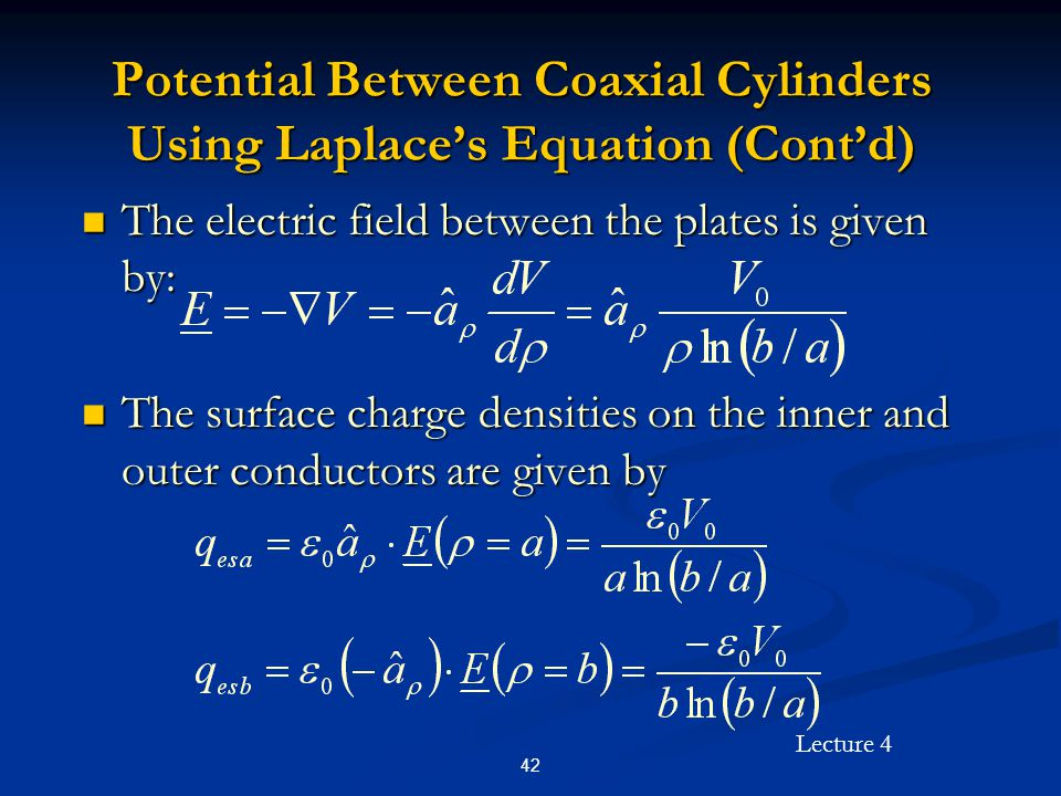 Lecture 4 42 Potential Between Coaxial Cylinders Using Laplace's Equation (Cont'd) The electric field between the plates is given by: The electric fie