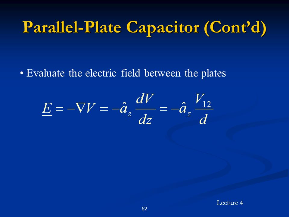 Lecture 4 52 Parallel-Plate Capacitor (Cont'd) Evaluate the electric field between the plates