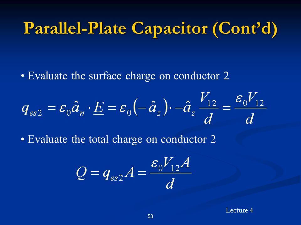 Lecture 4 53 Parallel-Plate Capacitor (Cont'd) Evaluate the surface charge on conductor 2 Evaluate the total charge on conductor 2