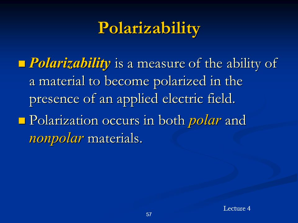 Lecture 4 57 Polarizability Polarizability is a measure of the ability of a material to become polarized in the presence of an applied electric field.