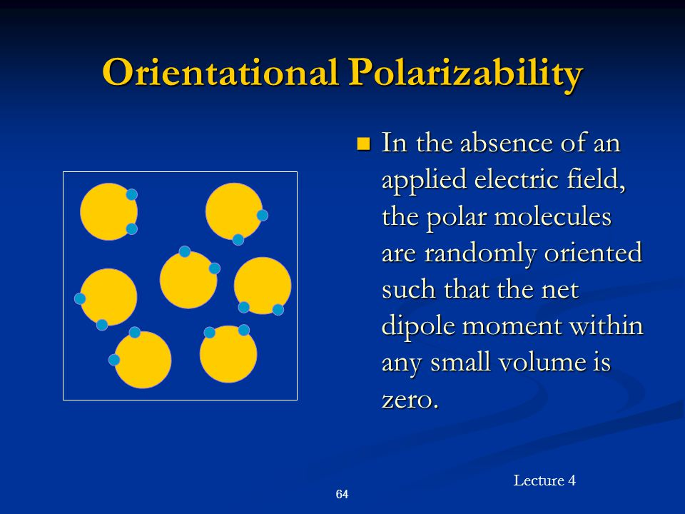 Lecture 4 64 Orientational Polarizability In the absence of an applied electric field, the polar molecules are randomly oriented such that the net dip