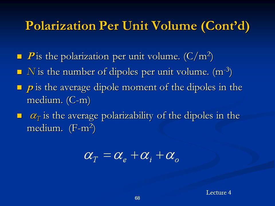 Lecture 4 68 Polarization Per Unit Volume (Cont'd) P is the polarization per unit volume. (C/m 2 ) P is the polarization per unit volume. (C/m 2 ) N i