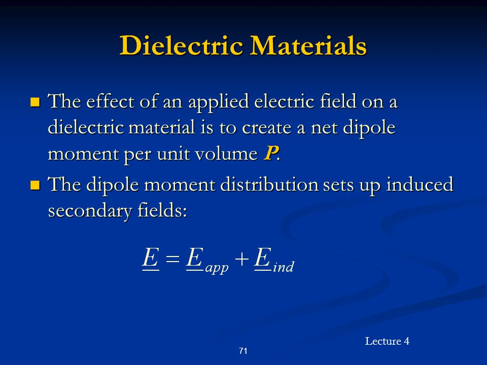 Lecture 4 71 Dielectric Materials The effect of an applied electric field on a dielectric material is to create a net dipole moment per unit volume P.