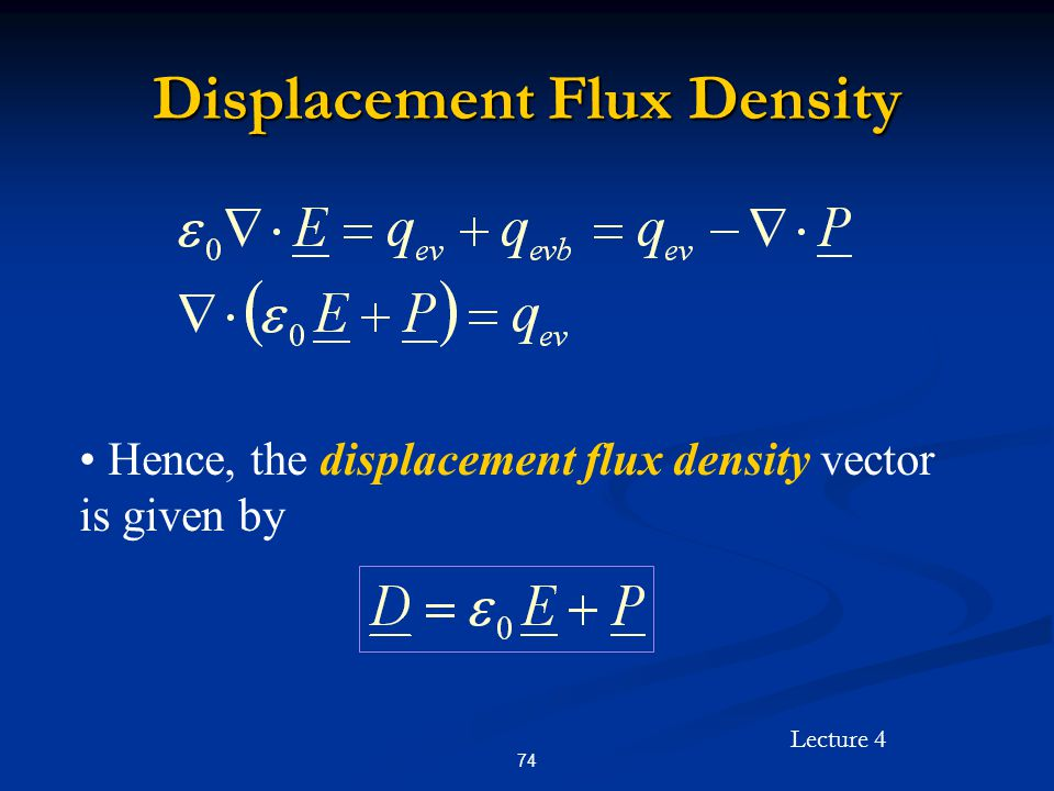 Lecture 4 74 Displacement Flux Density Hence, the displacement flux density vector is given by