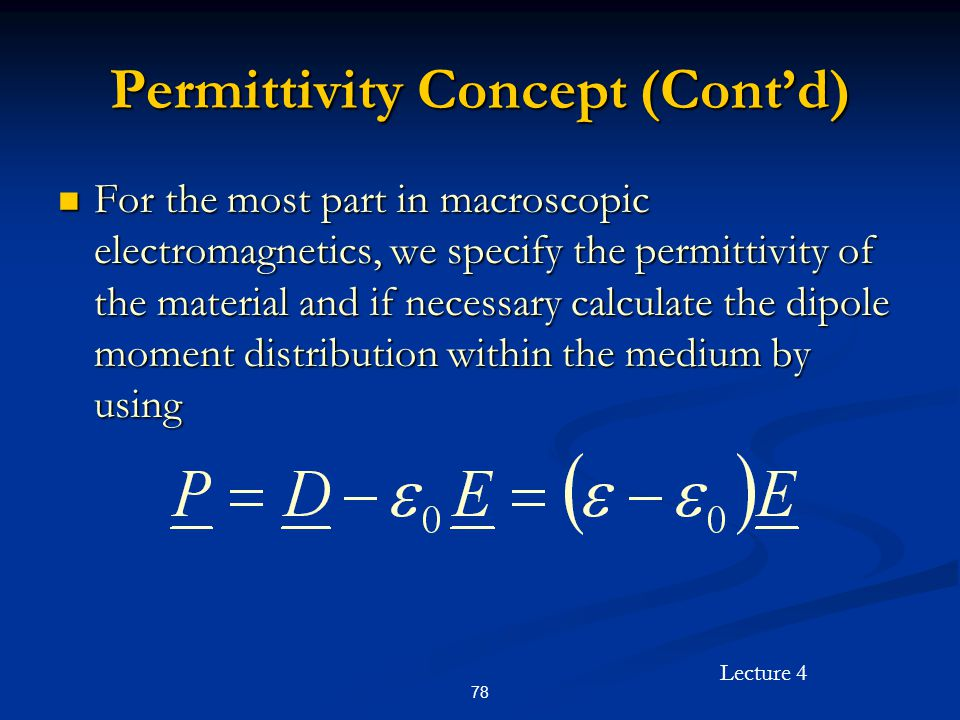 Lecture 4 78 Permittivity Concept (Cont'd) For the most part in macroscopic electromagnetics, we specify the permittivity of the material and if neces