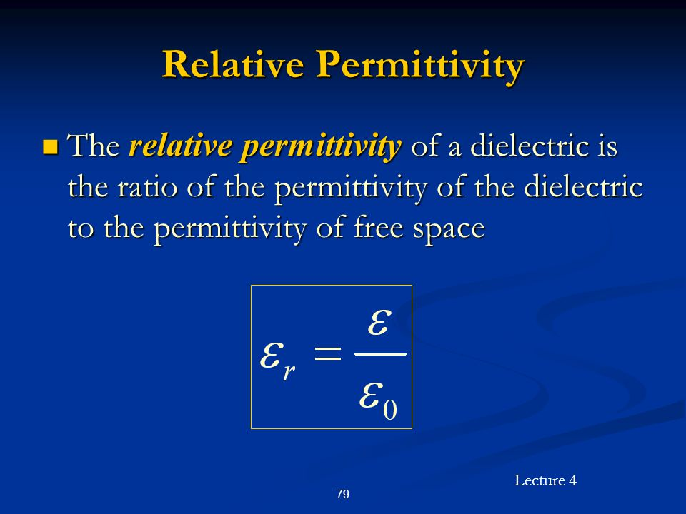 Lecture 4 79 Relative Permittivity The relative permittivity of a dielectric is the ratio of the permittivity of the dielectric to the permittivity of