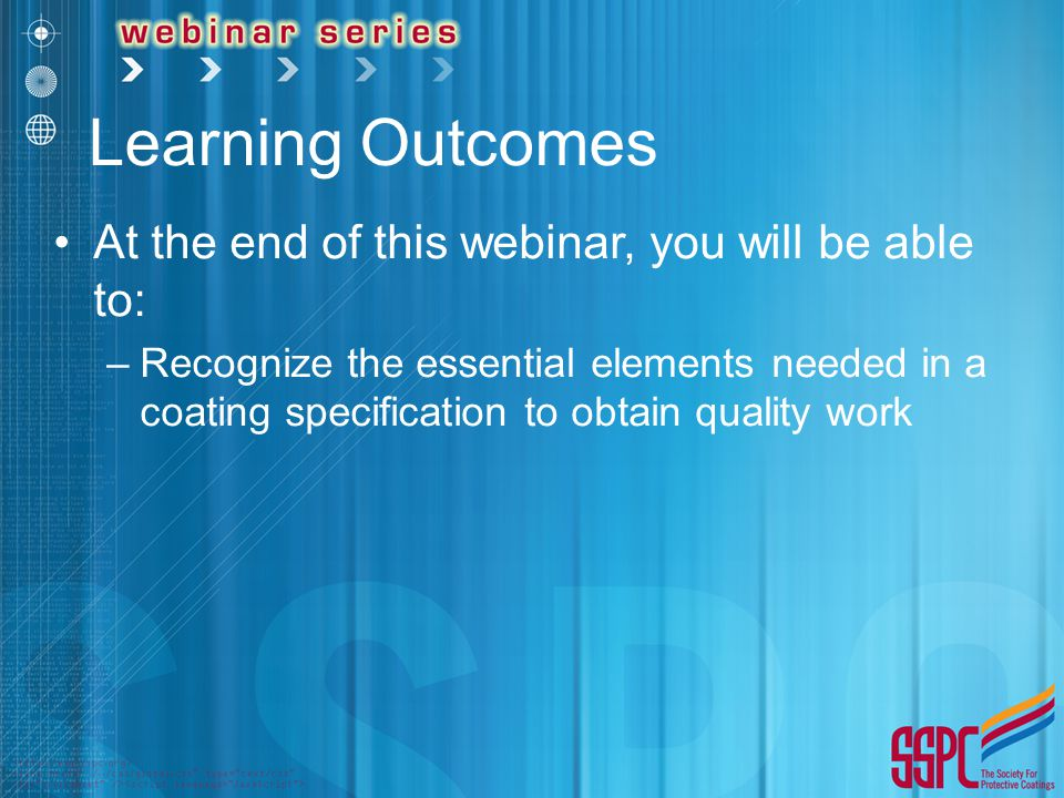 Learning Outcomes At the end of this webinar, you will be able to: –Recognize the essential elements needed in a coating specification to obtain quality work