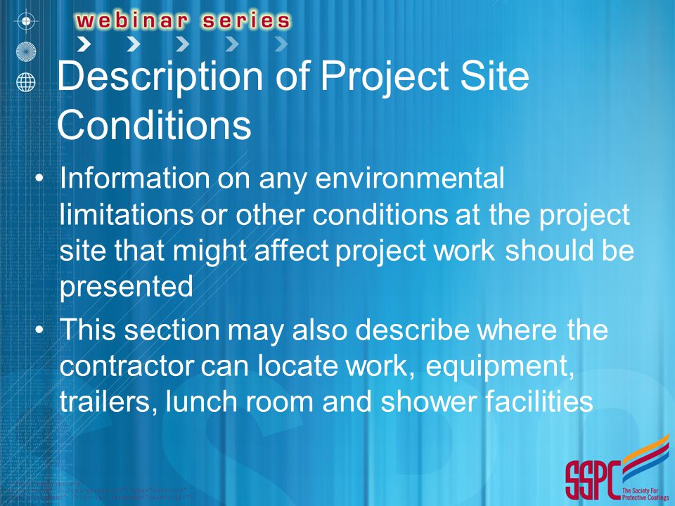 Description of Project Site Conditions Information on any environmental limitations or other conditions at the project site that might affect project work should be presented This section may also describe where the contractor can locate work, equipment, trailers, lunch room and shower facilities