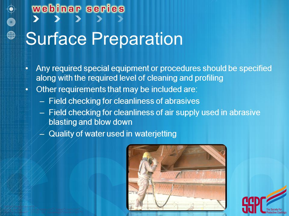 Surface Preparation Any required special equipment or procedures should be specified along with the required level of cleaning and profiling Other requirements that may be included are: –Field checking for cleanliness of abrasives –Field checking for cleanliness of air supply used in abrasive blasting and blow down –Quality of water used in waterjetting