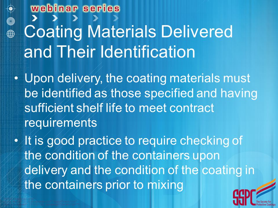 Coating Materials Delivered and Their Identification Upon delivery, the coating materials must be identified as those specified and having sufficient shelf life to meet contract requirements It is good practice to require checking of the condition of the containers upon delivery and the condition of the coating in the containers prior to mixing