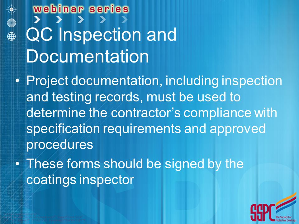 QC Inspection and Documentation Project documentation, including inspection and testing records, must be used to determine the contractor's compliance with specification requirements and approved procedures These forms should be signed by the coatings inspector