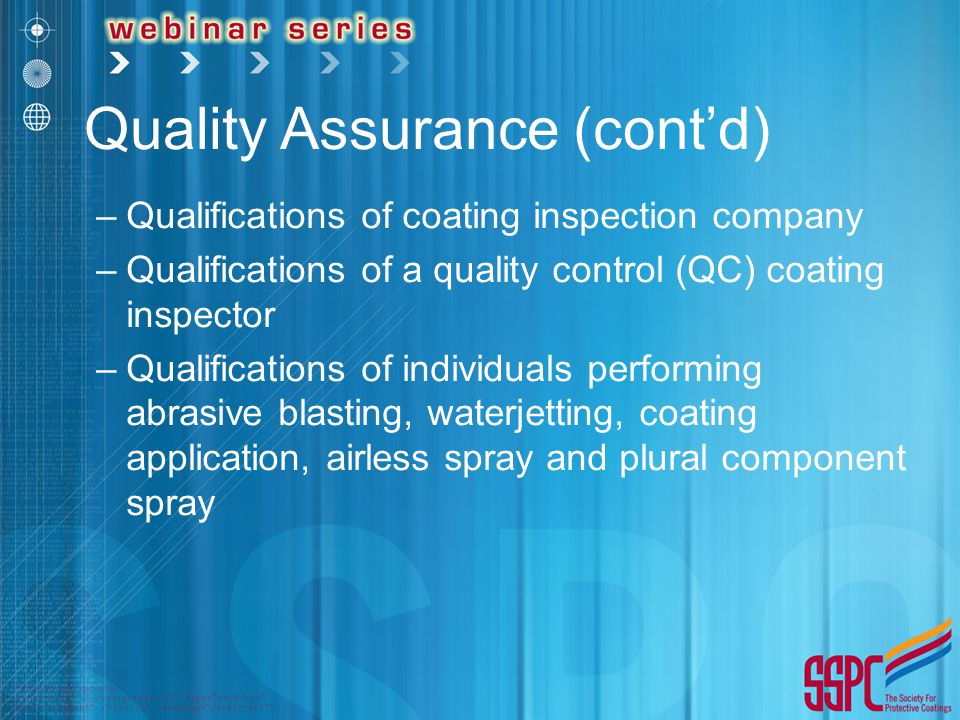 Quality Assurance (cont'd) –Qualifications of coating inspection company –Qualifications of a quality control (QC) coating inspector –Qualifications of individuals performing abrasive blasting, waterjetting, coating application, airless spray and plural component spray