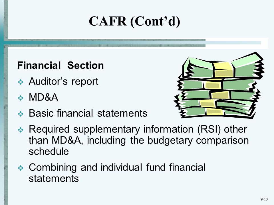 9-13 Financial Section  Auditor's report  MD&A  Basic financial statements  Required supplementary information (RSI) other than MD&A, including the budgetary comparison schedule  Combining and individual fund financial statements CAFR (Cont'd)